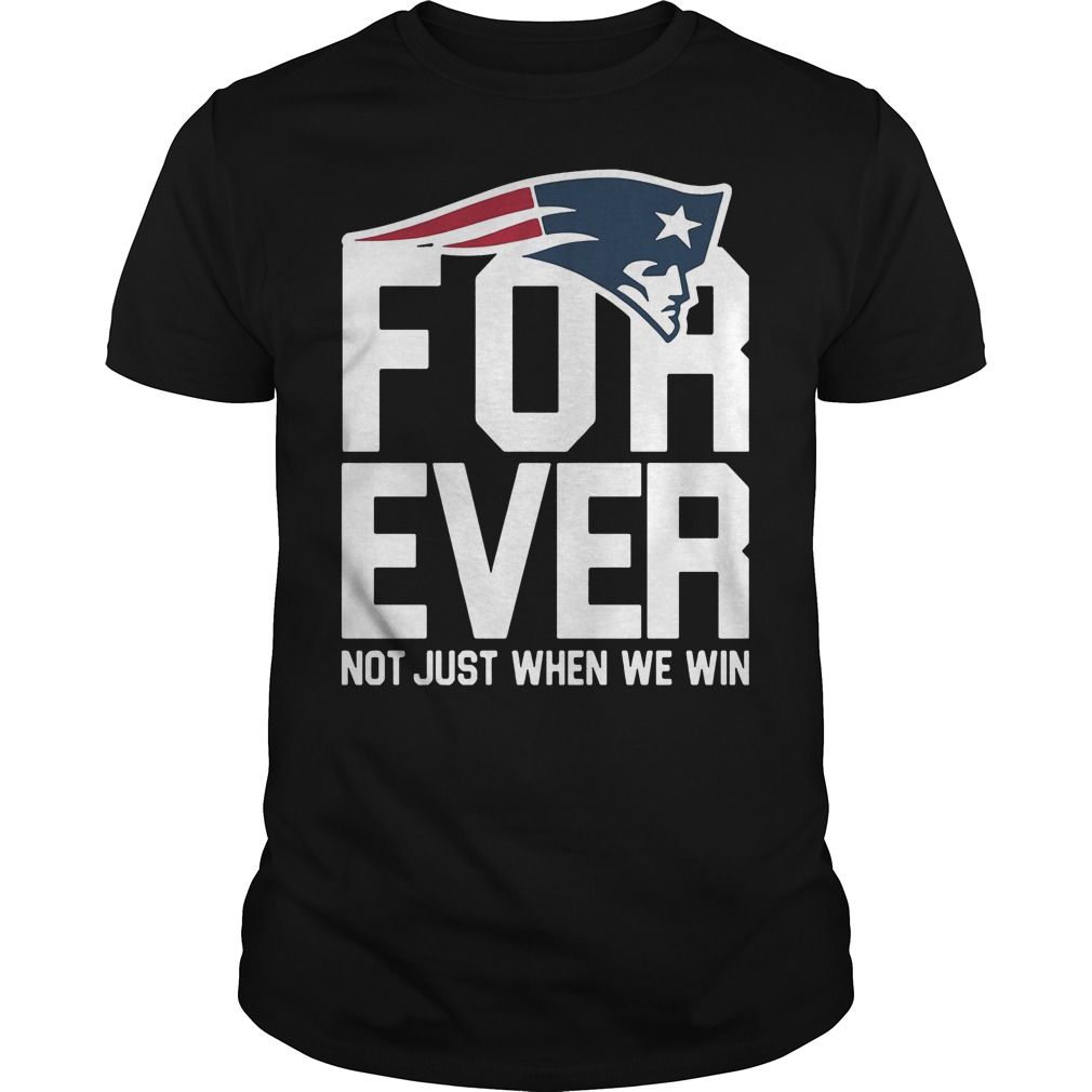 New England Patriots Forever Not Just When We Win T Shirt