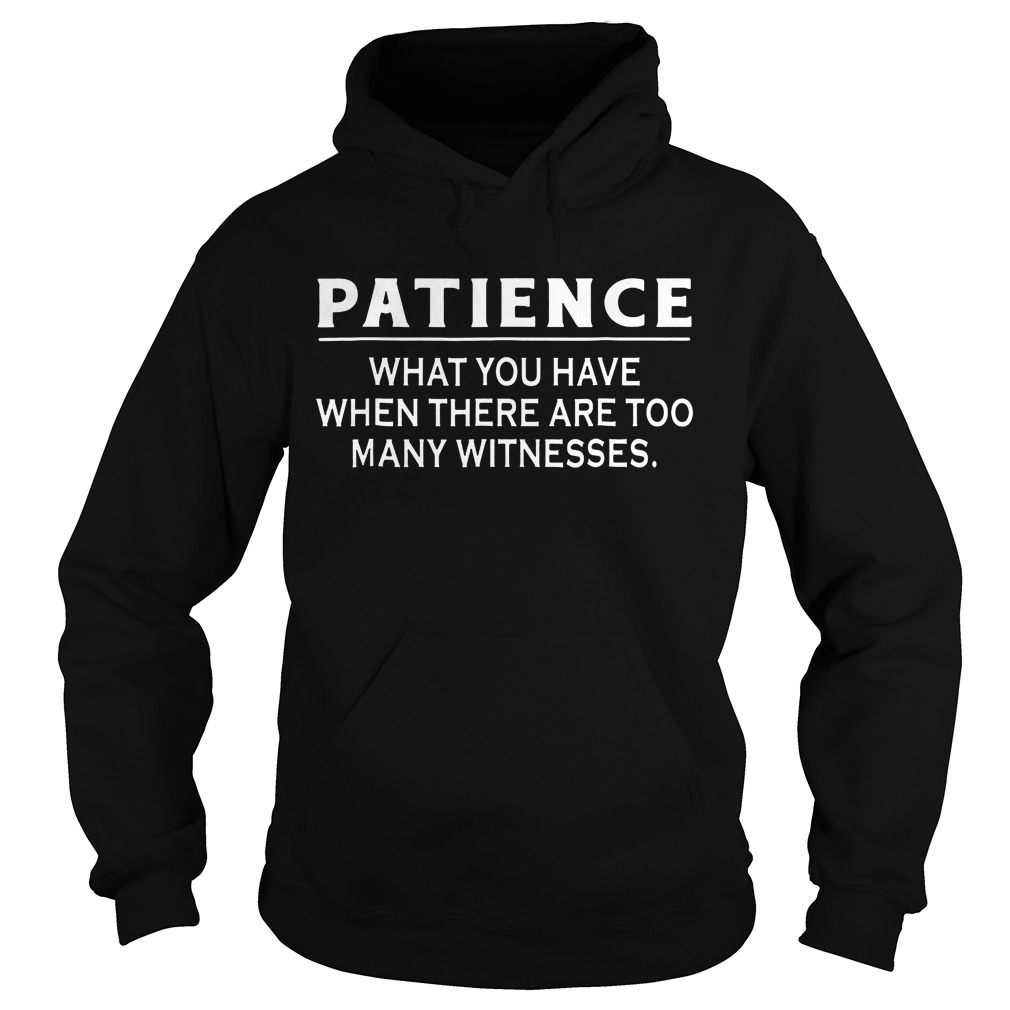 Patience What You Have When There Are Too Many Witnesses Hoodie