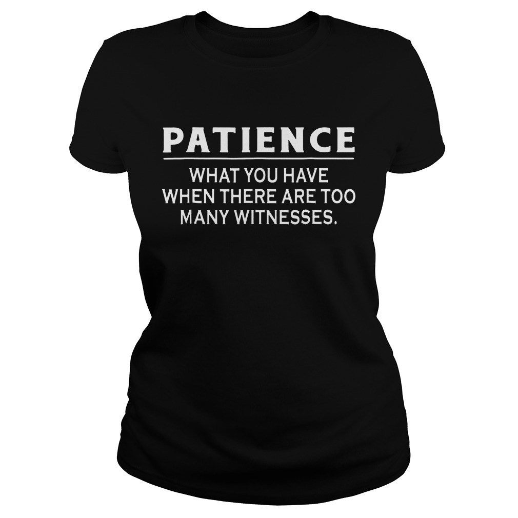 Patience What You Have When There Are Too Many Witnesses Ladies