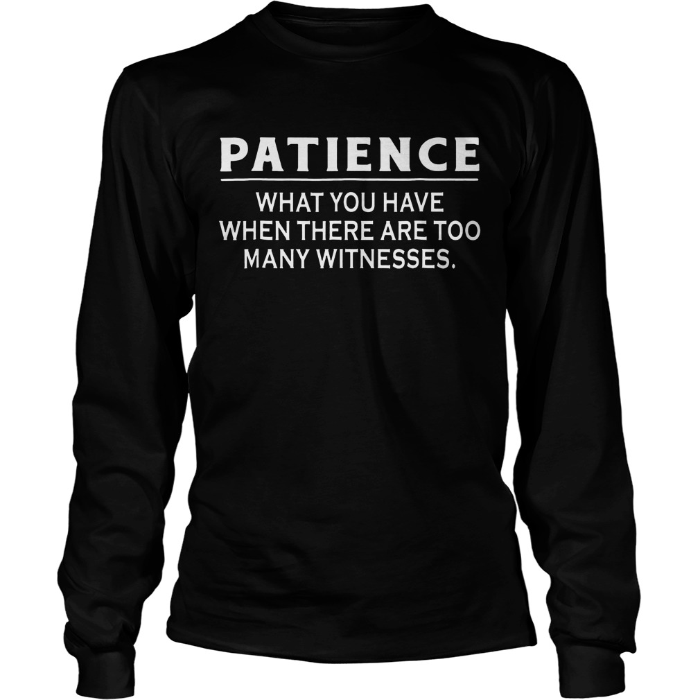 Patience What You Have When There Are Too Many Witnesses Longsleeve