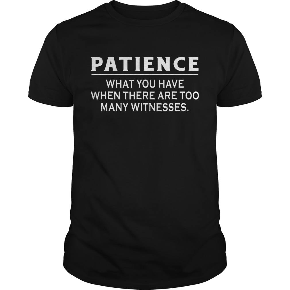 Patience What You Have When There Are Too Many Witnesses T Shirt