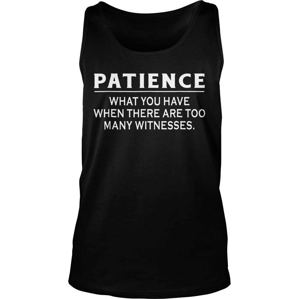 Patience What You Have When There Are Too Many Witnesses Tanktop