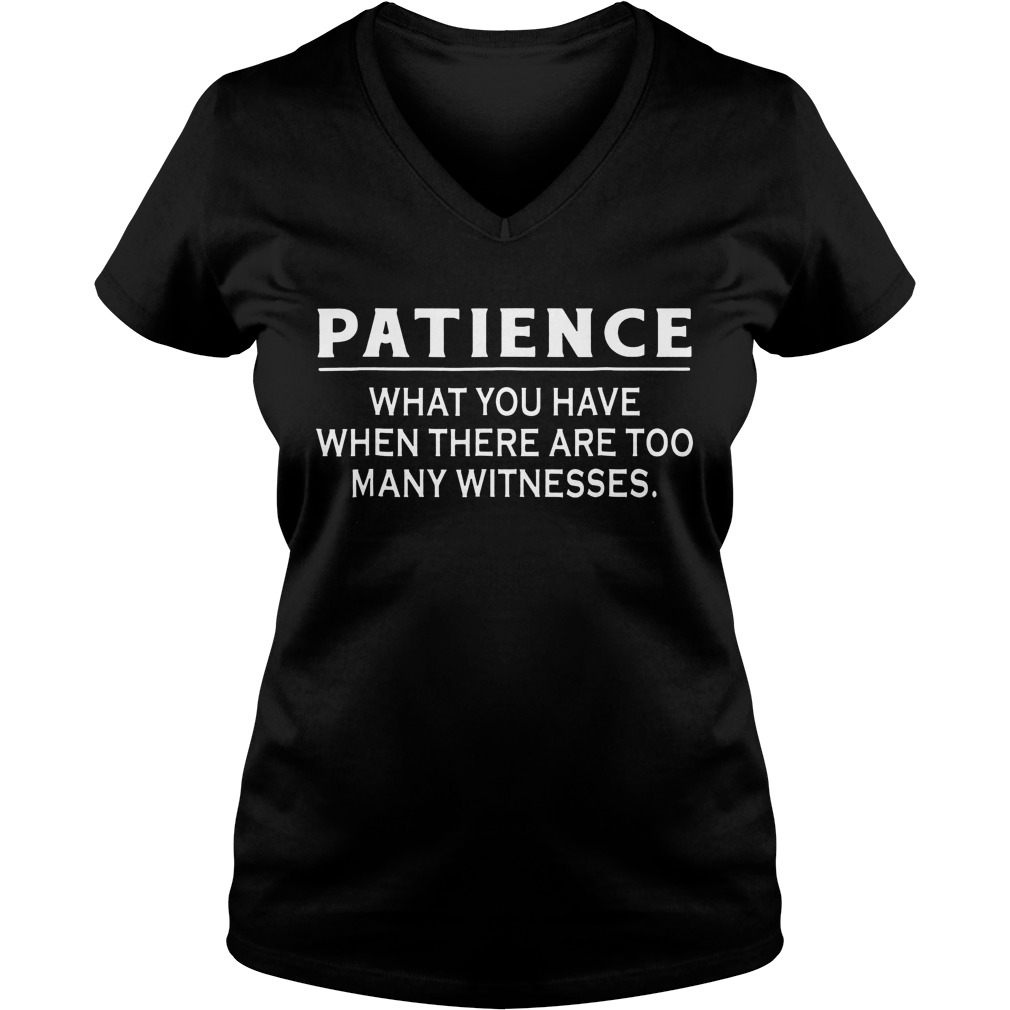 Patience What You Have When There Are Too Many Witnesses V Neck