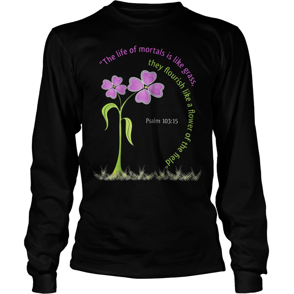 Psalm Bible The Life Of Mortals Is Like Grass Longsleeve