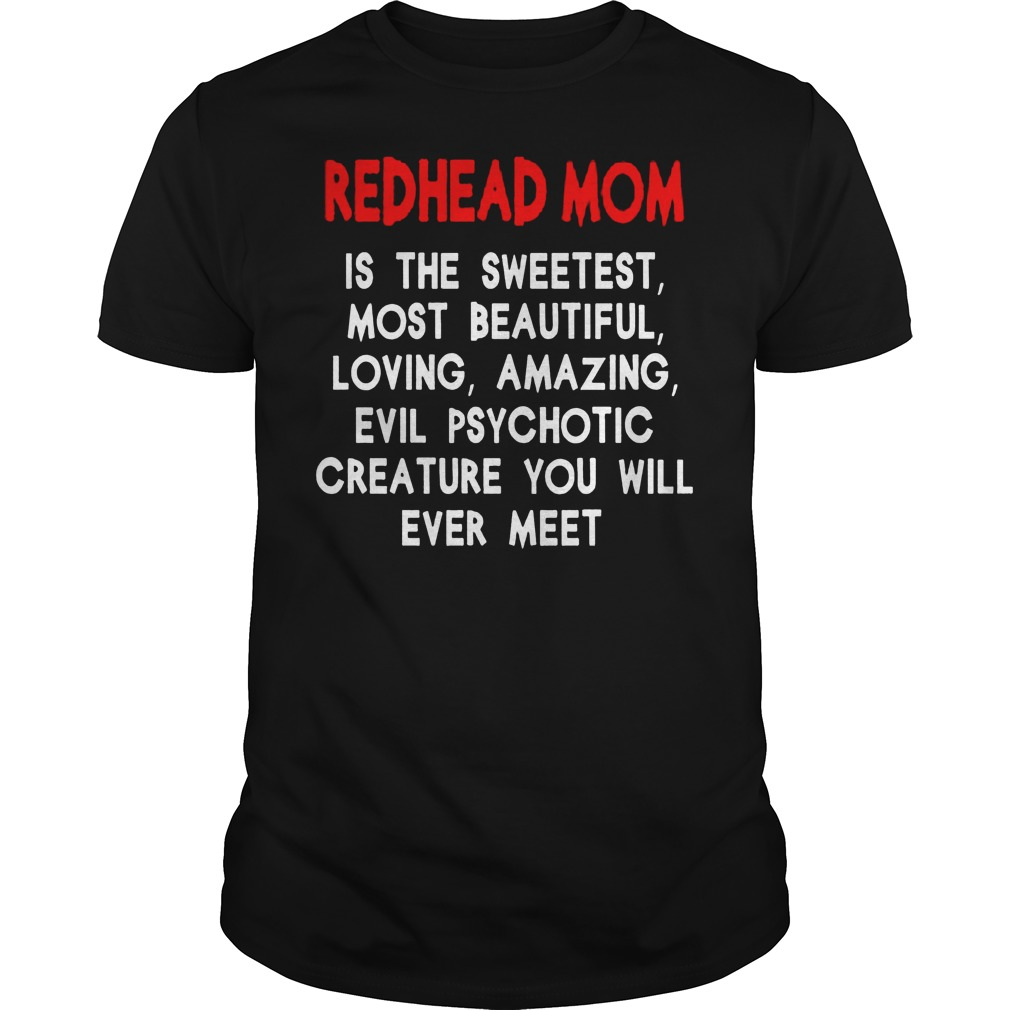 Redhead Mom Is The Sweetest Most Beautiful Loving Amazing And Evil Psychotic Shirt