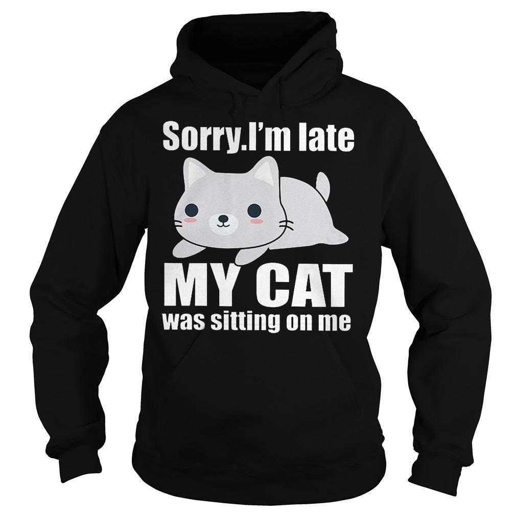 Sorry. I'm Late Mya Cat Was Sitting On Me Hoodie