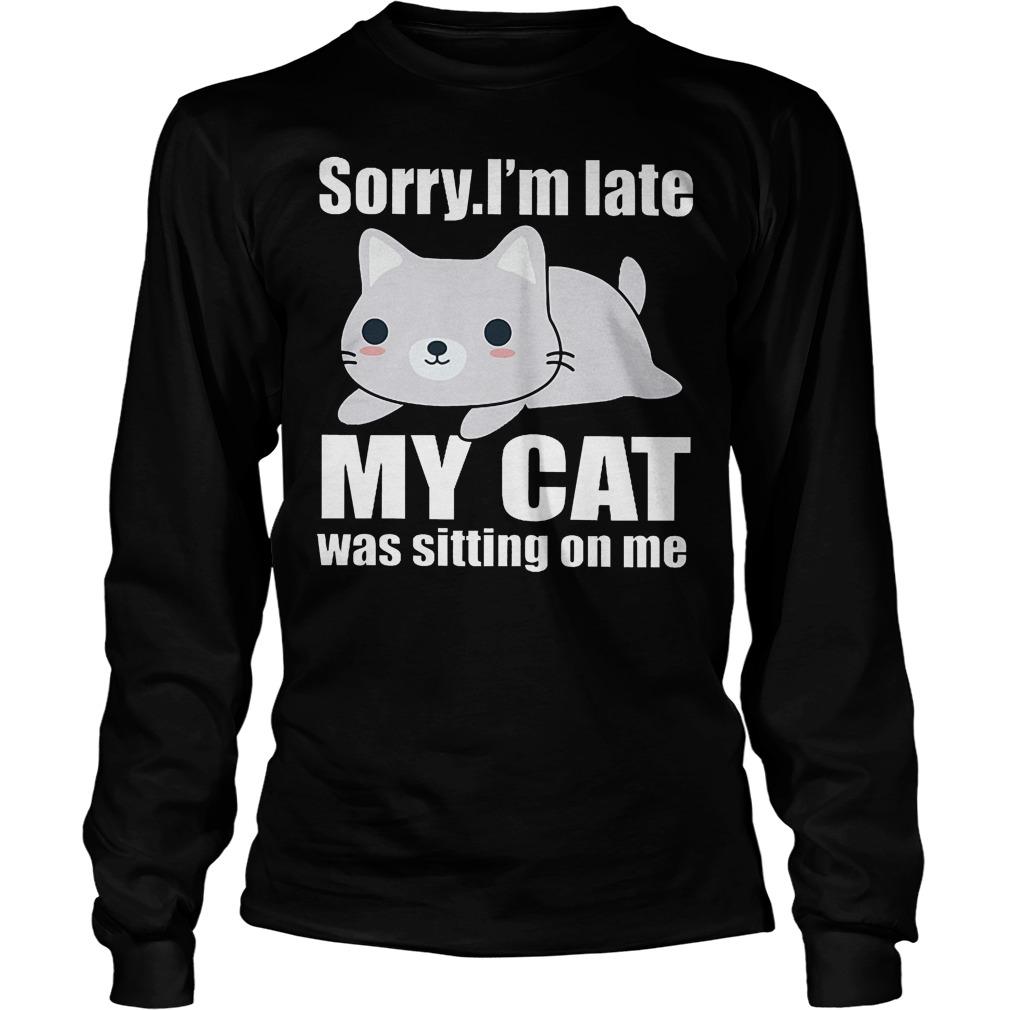 Sorry. I'm Late Mya Cat Was Sitting On Me Longsleeve
