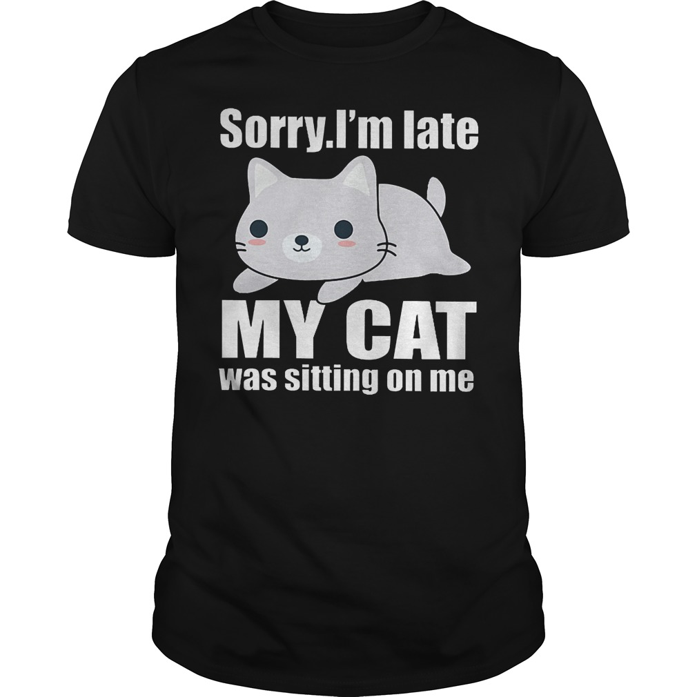 Sorry. I'm Late Mya Cat Was Sitting On Me Shirt