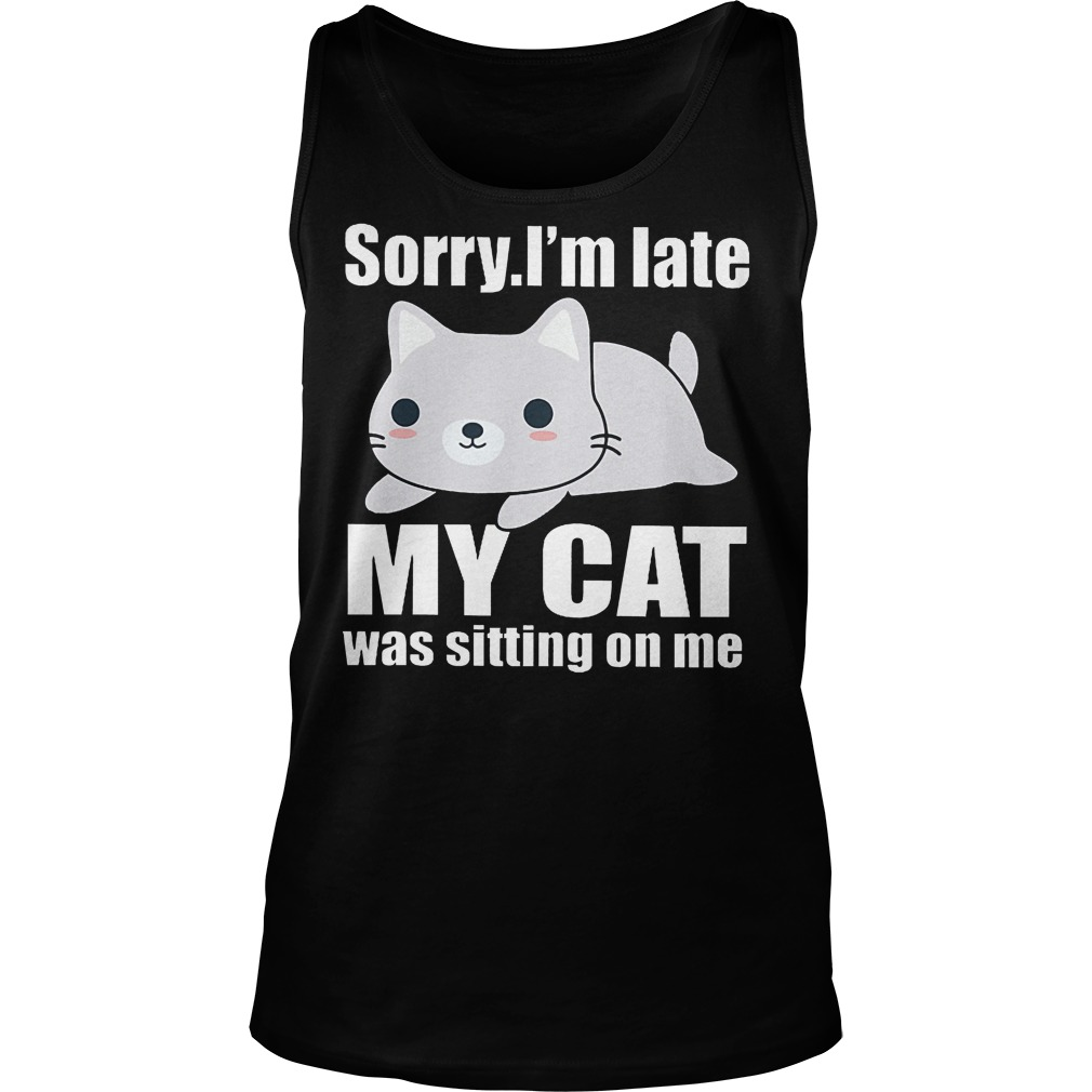 Sorry. I'm Late Mya Cat Was Sitting On Me Tanktop