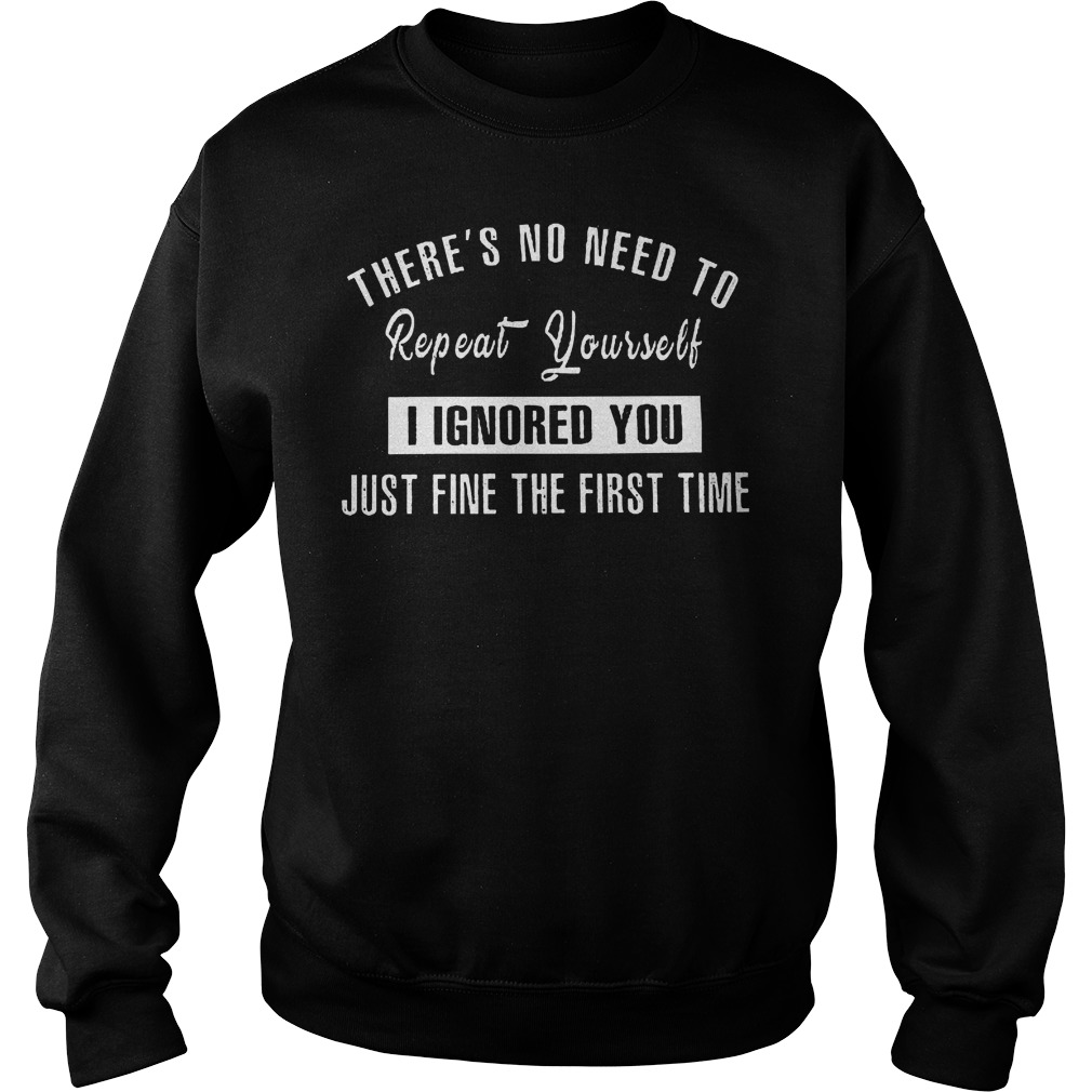 There's No Need To Repeat Yourself I Ignored You Sweater