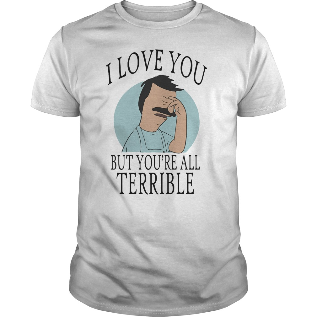 Bob's Burgers I Love You But You're All Terrible T-Shirt Classic Guys / Unisex Tee