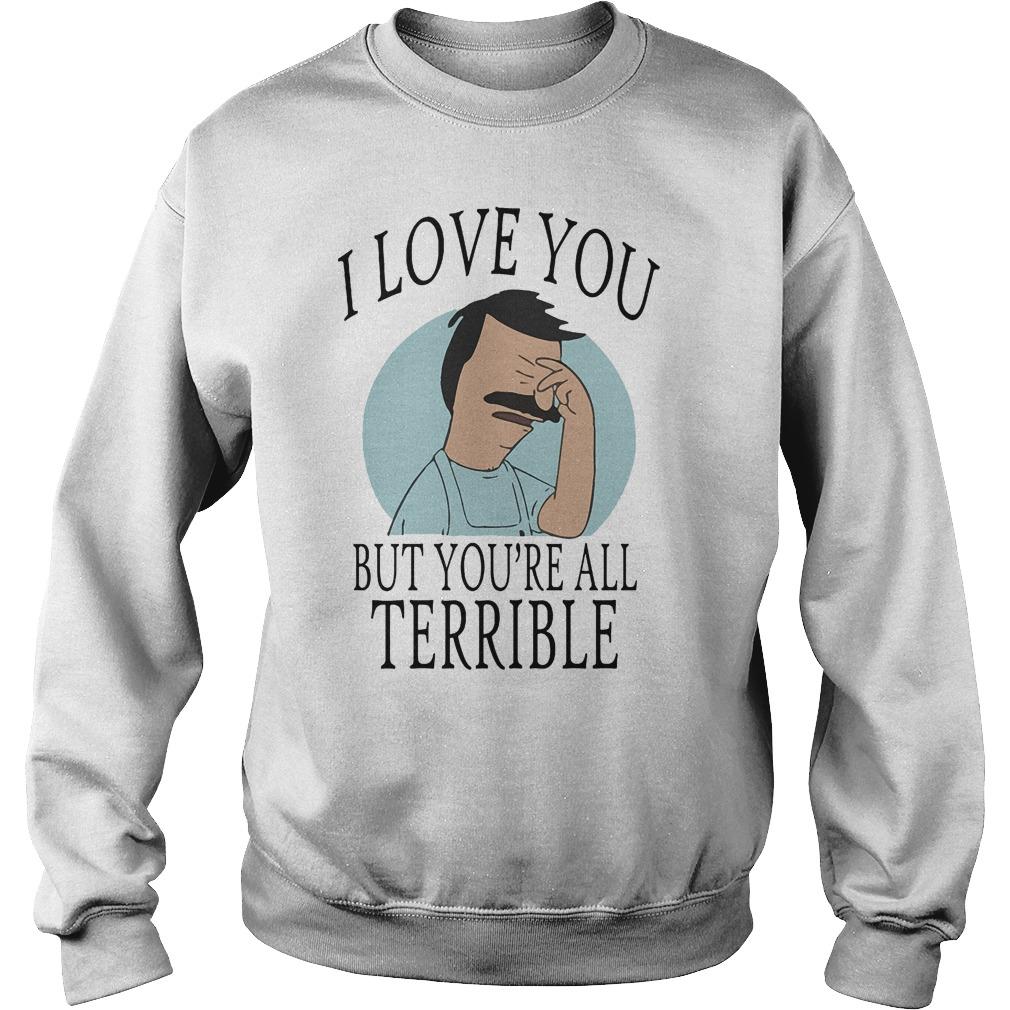 Bob's Burgers I Love You But You're All Terrible T-Shirt Sweatshirt Unisex