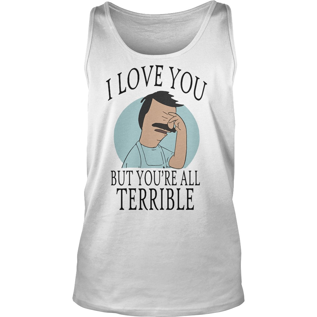 Bob's Burgers I Love You But You're All Terrible T-Shirt Tank Top Unisex