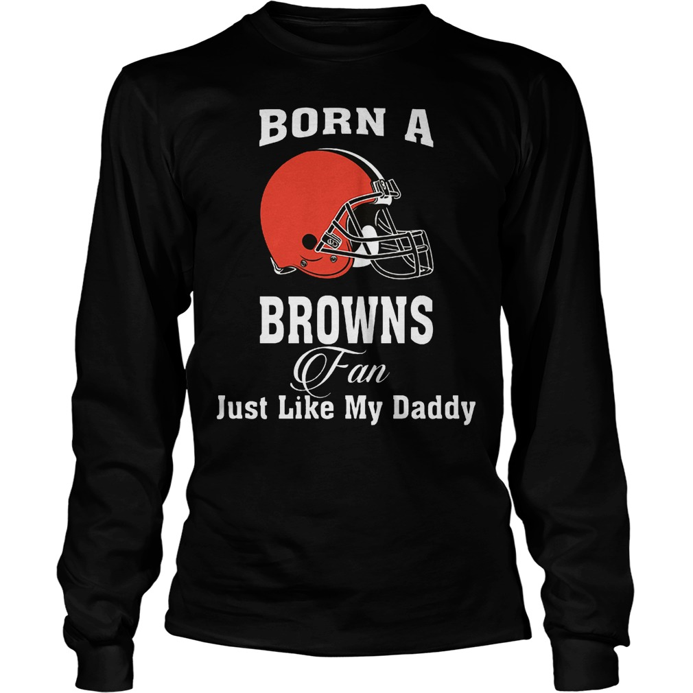 Born A Browns Fan Just Like My Daddy T-Shirt Unisex Longsleeve Tee