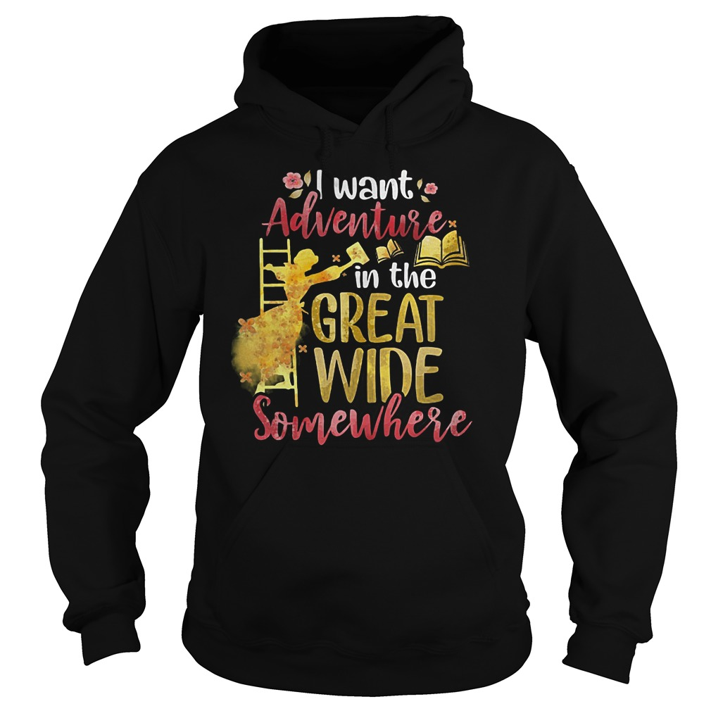 I Want Adventure In The Great Wide Somewhere T-Shirt Hoodie