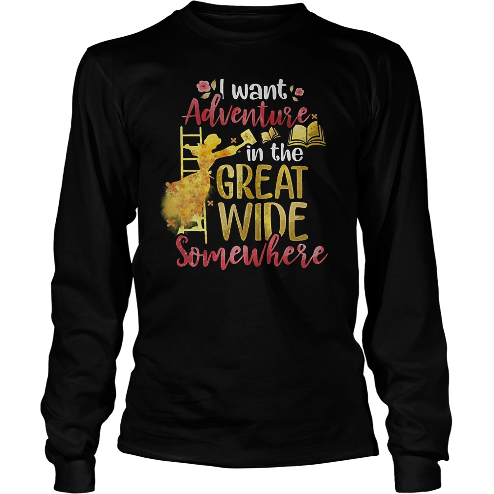 I Want Adventure In The Great Wide Somewhere T-Shirt Longsleeve Tee Unisex