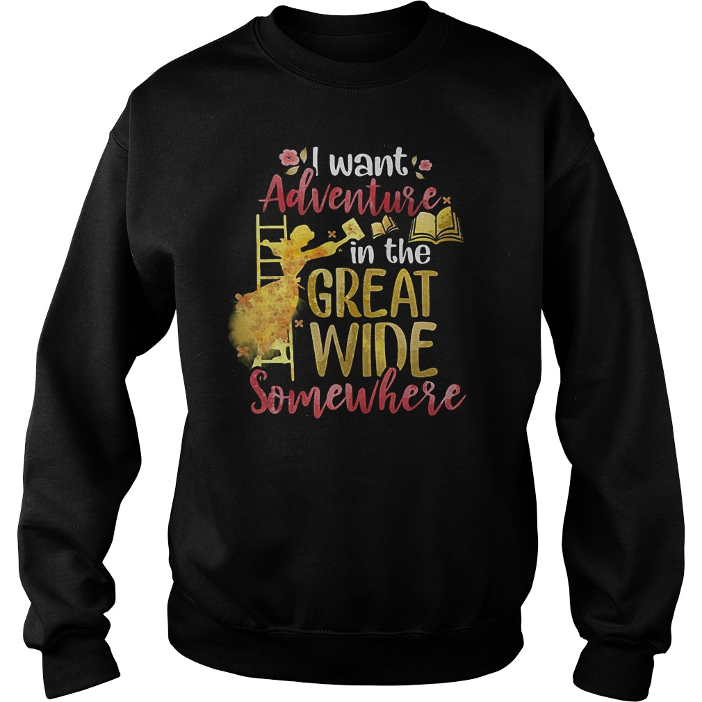 I Want Adventure In The Great Wide Somewhere T-Shirt Sweatshirt Unisex