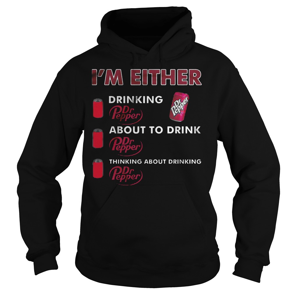 I'm Either Drinking Dr Pepper About To Drink Dr Pepper Thinking About Drinking T-Shirt Hoodie