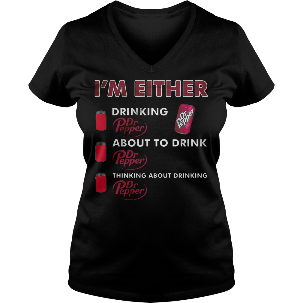 I'm Either Drinking Dr Pepper About To Drink Dr Pepper Thinking About Drinking T-Shirt Ladies V-Neck