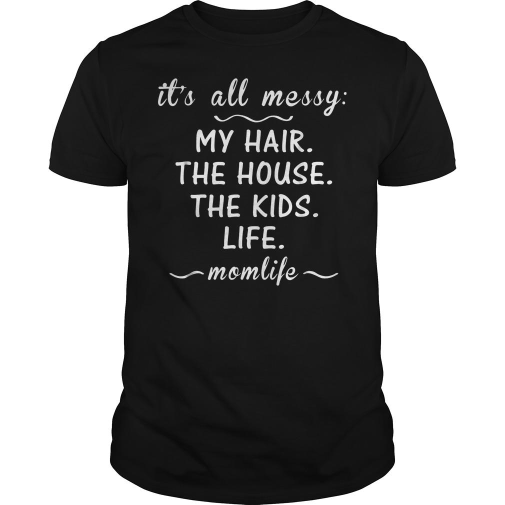 Its All Messy My Hair The House The Kids Mom Life T Shirt Guys Tee.jpg