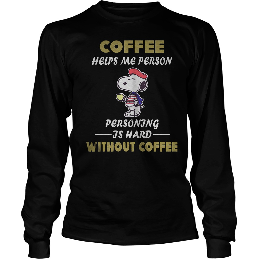 Snoopy – Coffee Helps Me Person Personing Is Hard Without Coffee T-Shirt Longsleeve Tee Unisex