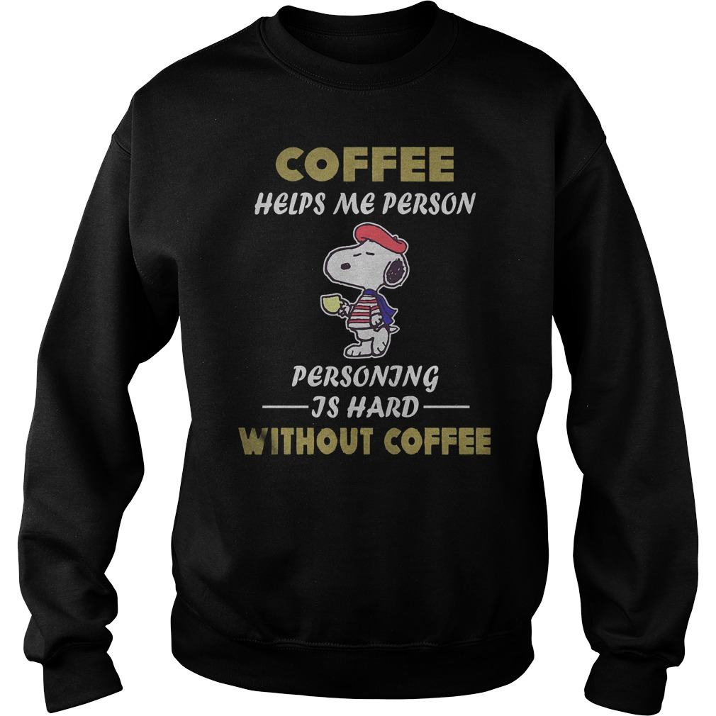 Snoopy – Coffee Helps Me Person Personing Is Hard Without Coffee T-Shirt Sweatshirt Unisex