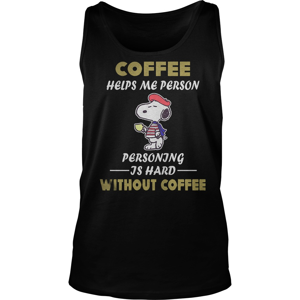 Snoopy – Coffee Helps Me Person Personing Is Hard Without Coffee T-Shirt Tank Top Unisex