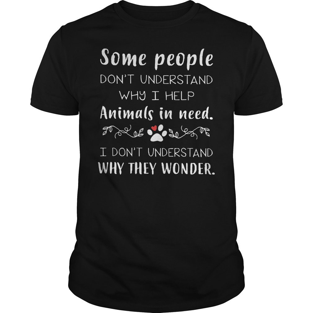 Some People Don't Understand Why I Help Animals In Need T-Shirt Classic Guys / Unisex Tee