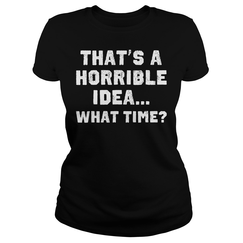 That's A Horrible Idea What Time? T-Shirt Classic Ladies Tee