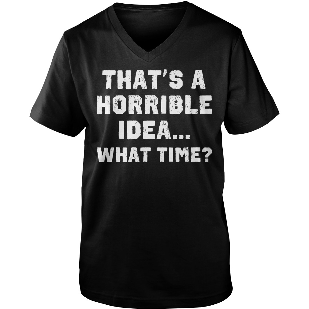 That's A Horrible Idea What Time? T-Shirt Guys V-Neck