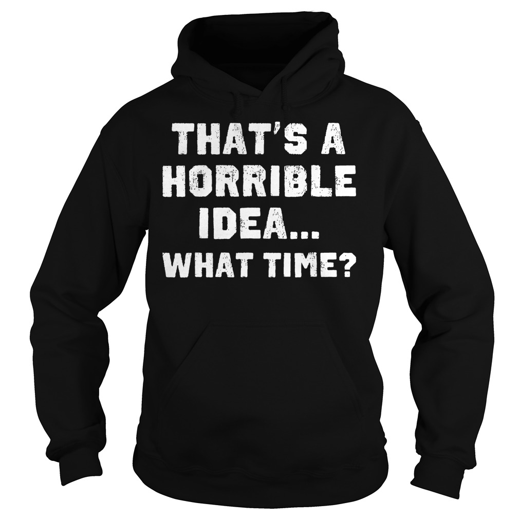 That's A Horrible Idea What Time? T-Shirt Hoodie