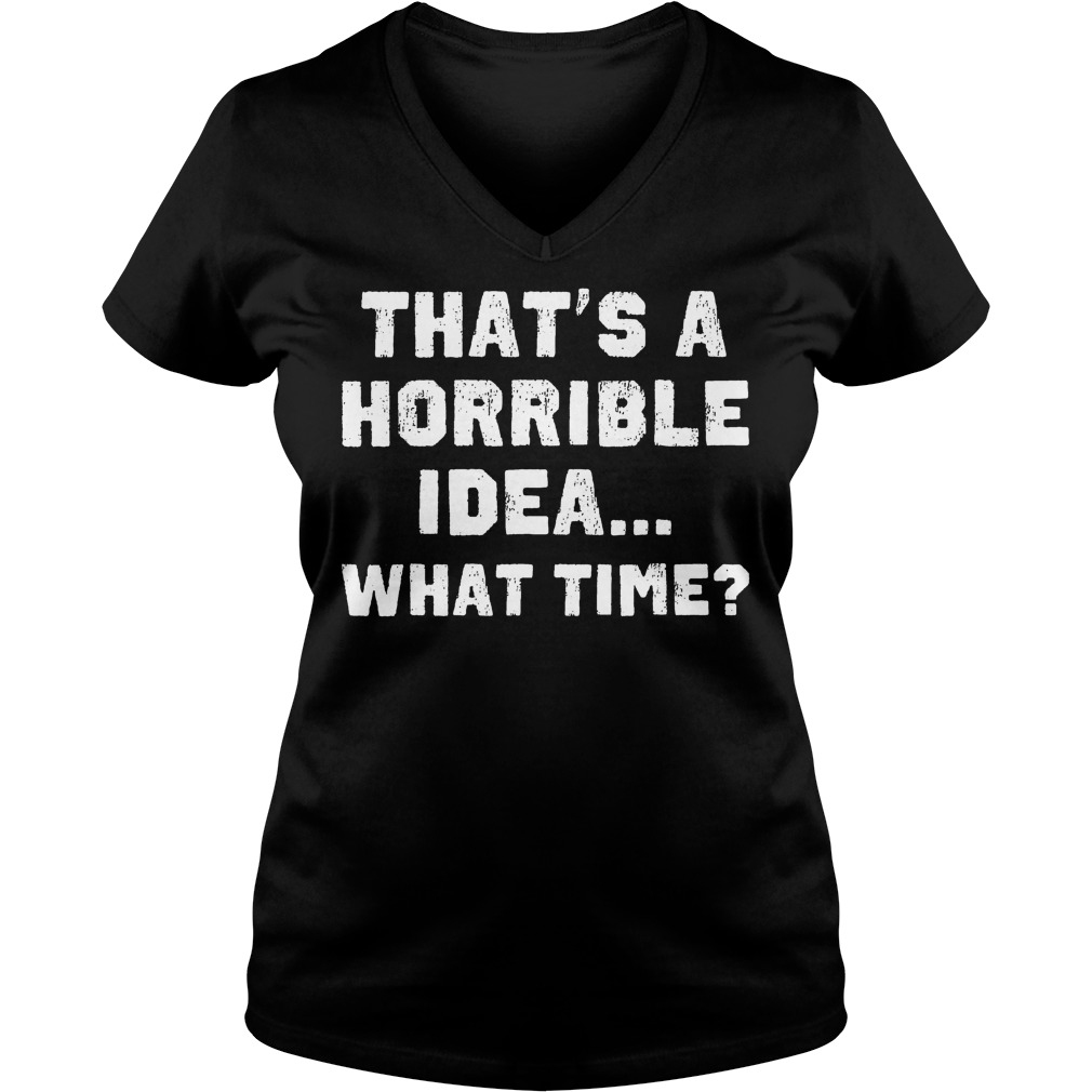 That's A Horrible Idea What Time? T-Shirt Ladies V-Neck