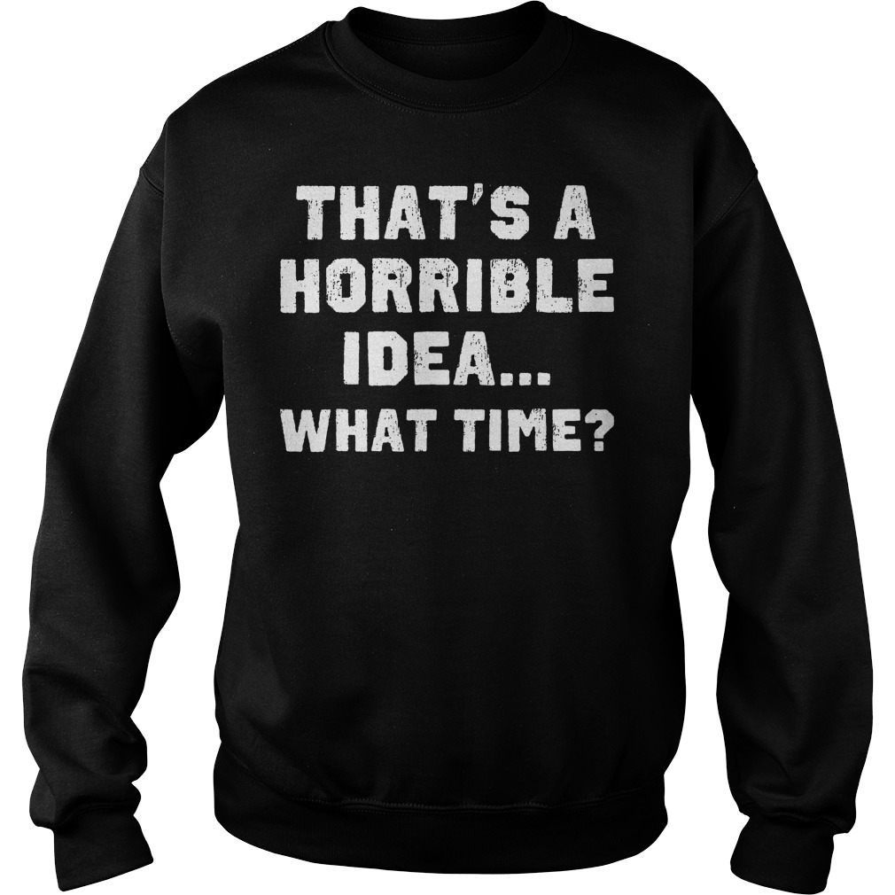 That's A Horrible Idea What Time? T-Shirt Sweatshirt Unisex