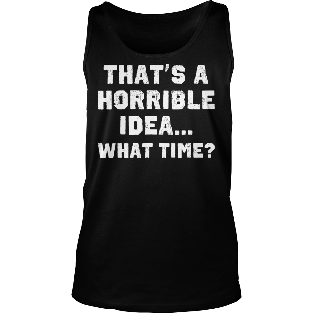 That's A Horrible Idea What Time? T-Shirt Tank Top Unisex