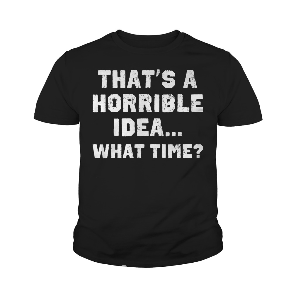 That's A Horrible Idea What Time? T-Shirt Youth Tee