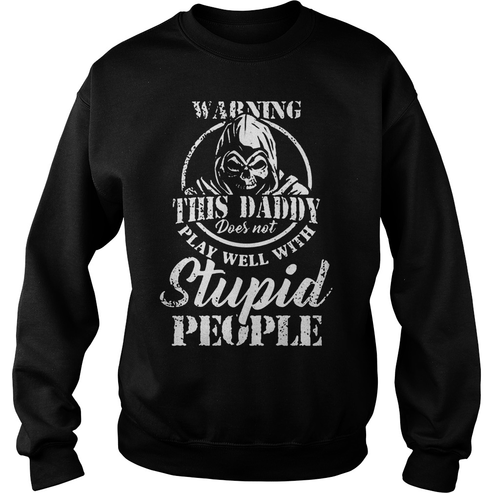 Warning This Daddy Does Not Play Well With Stupid People T-Shirt Sweat Shirt