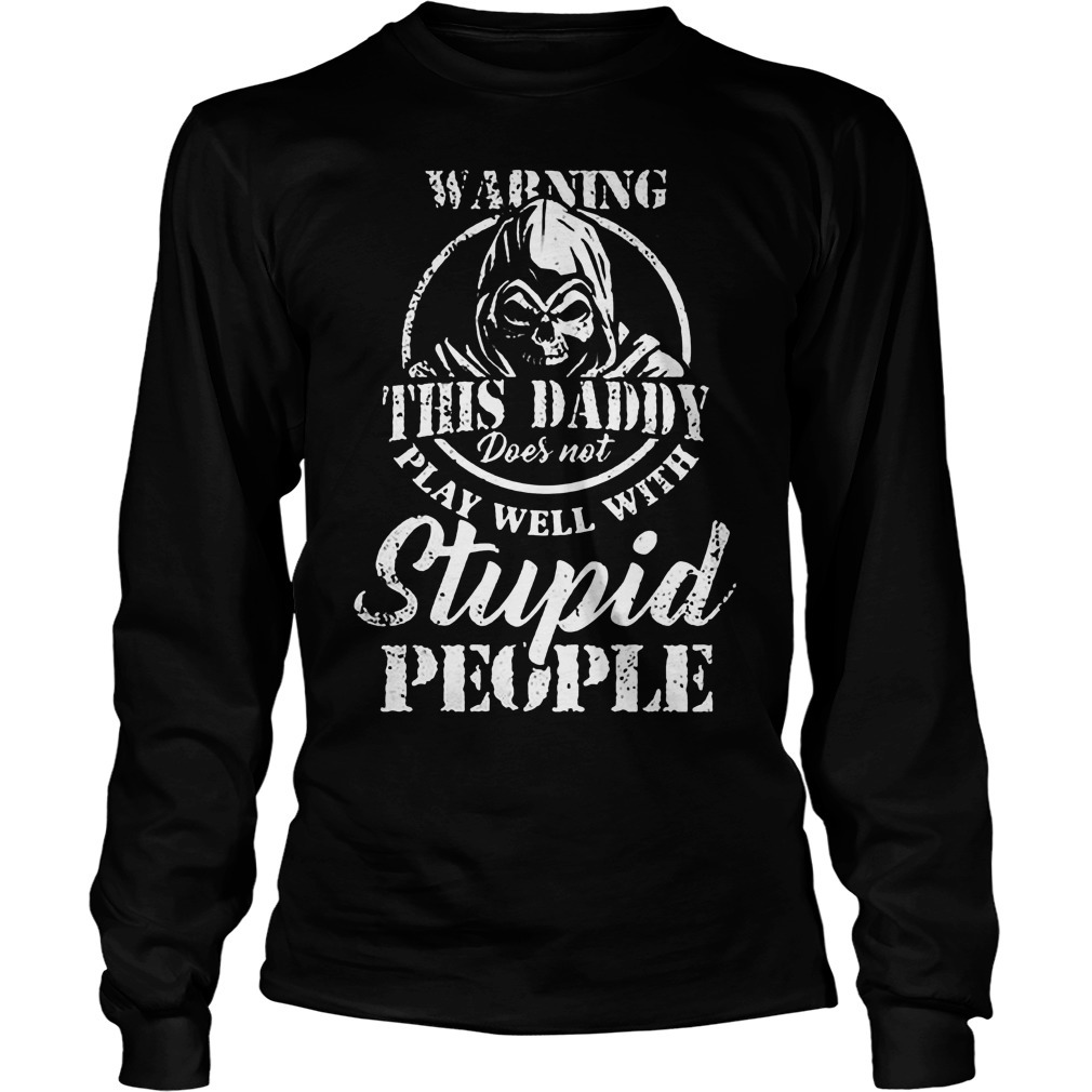 Warning This Daddy Does Not Play Well With Stupid People T-Shirt Unisex Longsleeve Tee