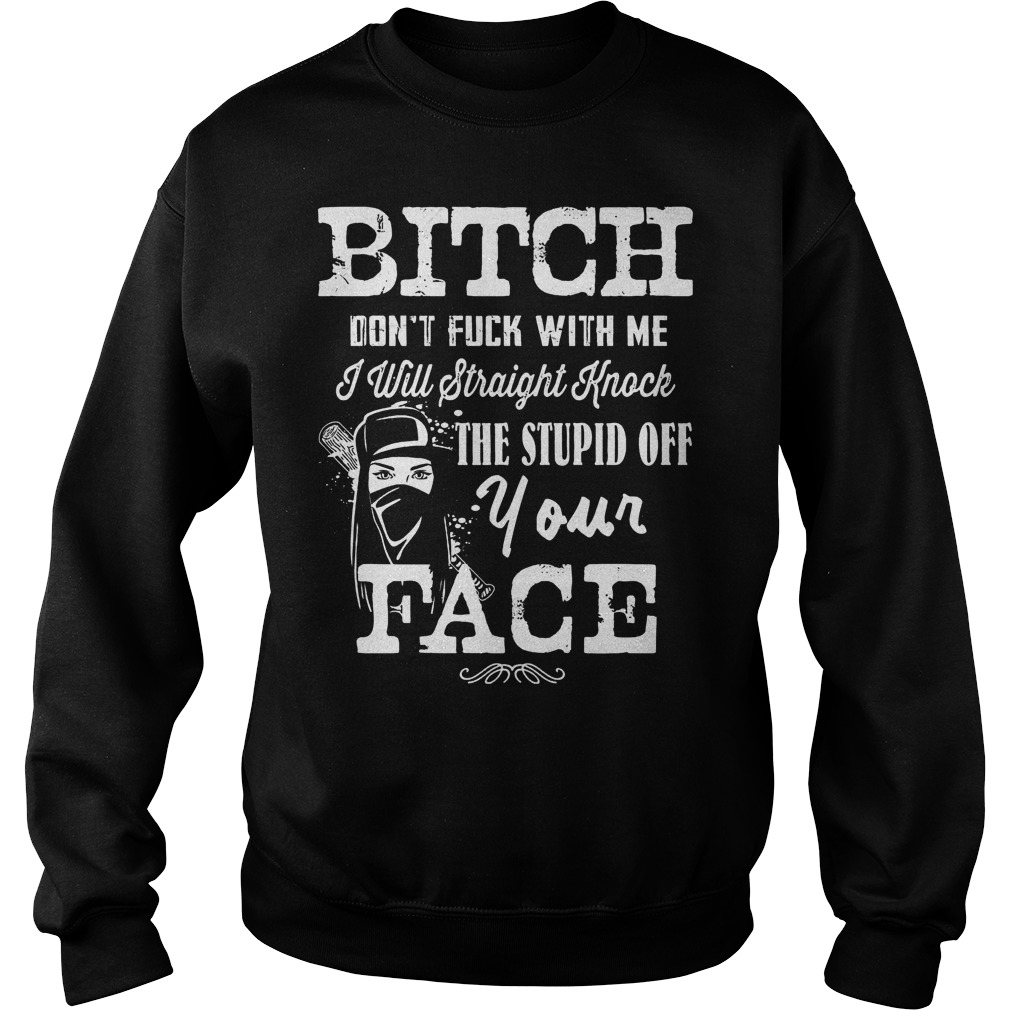 Bitch Don't Fuck With Me I will straight knock the stupid of your face shirt Sweatshirt Unisex
