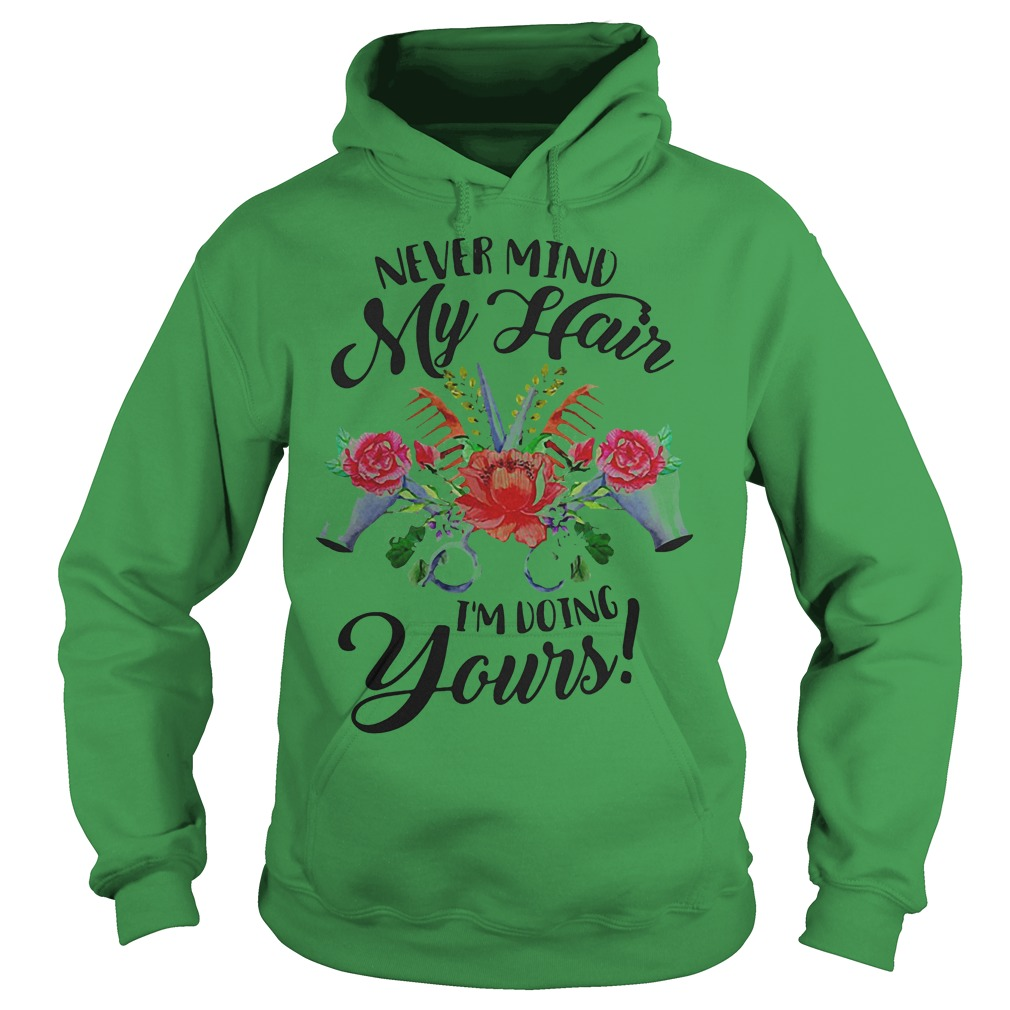 Flower Never Mind My Hair I'm Doing Yours Shirt Hoodie