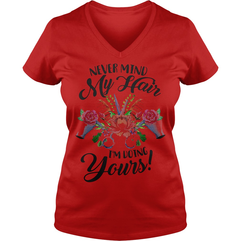 Flower Never Mind My Hair I'm Doing Yours Shirt Ladies V-Neck