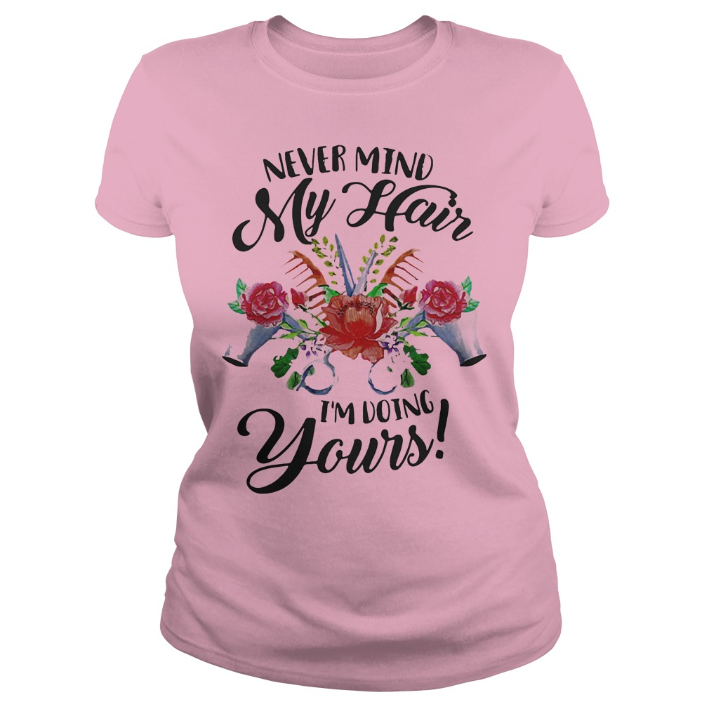 Flower Never Mind My Hair I M Doing Yours Shirt