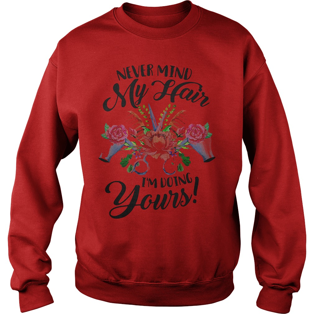 Flower Never Mind My Hair I'm Doing Yours Shirt Sweatshirt Unisex
