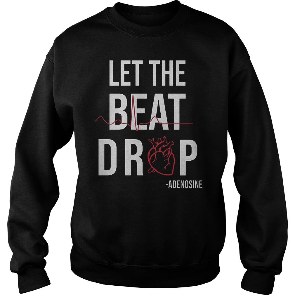Heartbeat Let The Beat Drop Adenosine Shirt Sweatshirt Unisex
