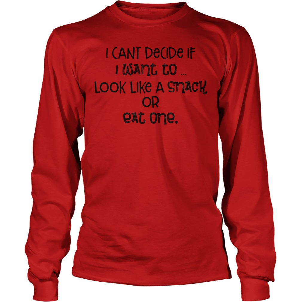 I Cant Decide If I Want To Look Like A Snack Or Eat One Shirt Longsleeve Tee Unisex
