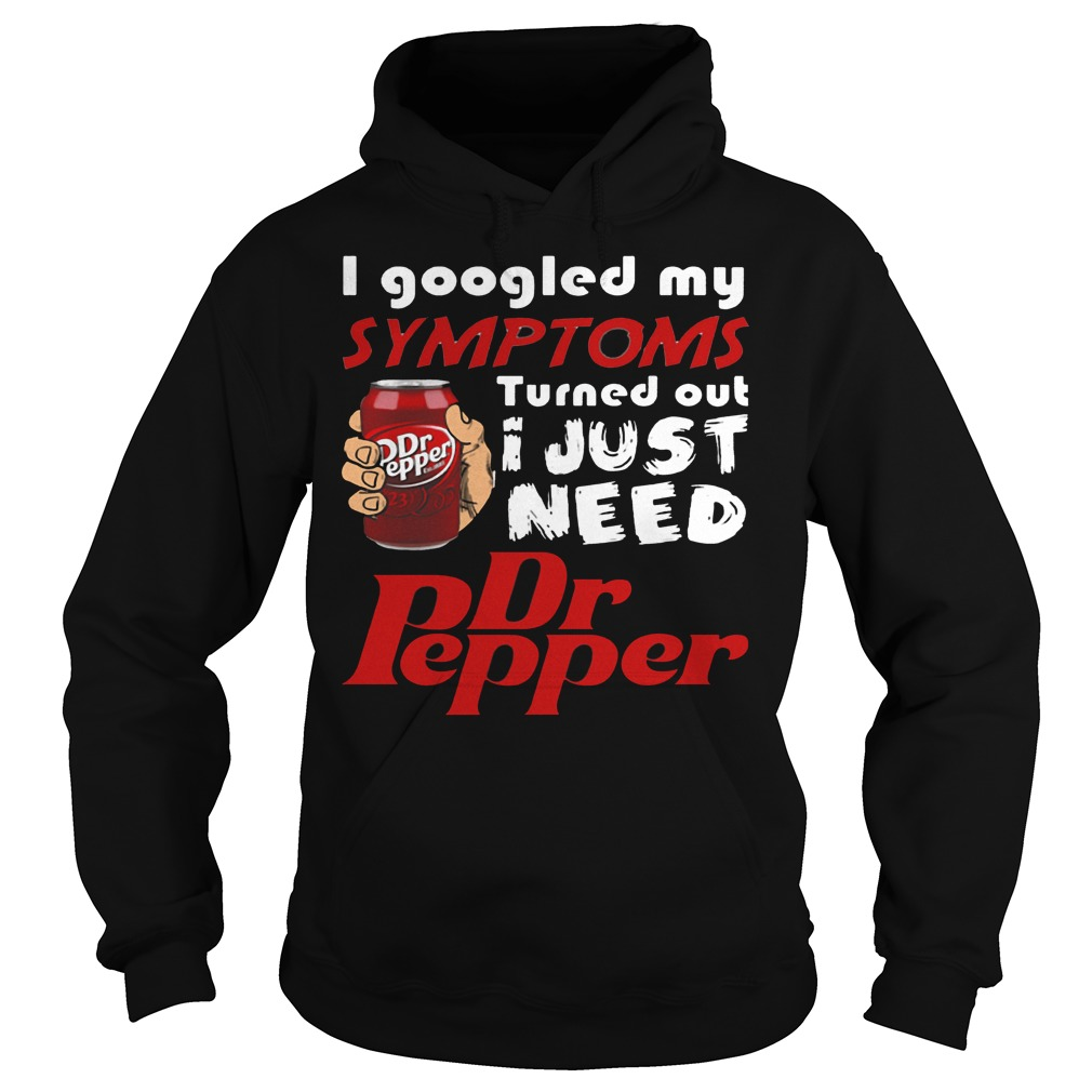 I Googled My Symptoms Turned Out I Just Need Dr Pepper shirt Hoodie