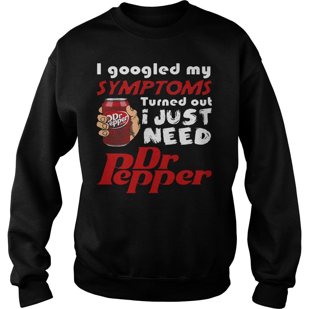 I Googled My Symptoms Turned Out I Just Need Dr Pepper shirt Sweatshirt Unisex