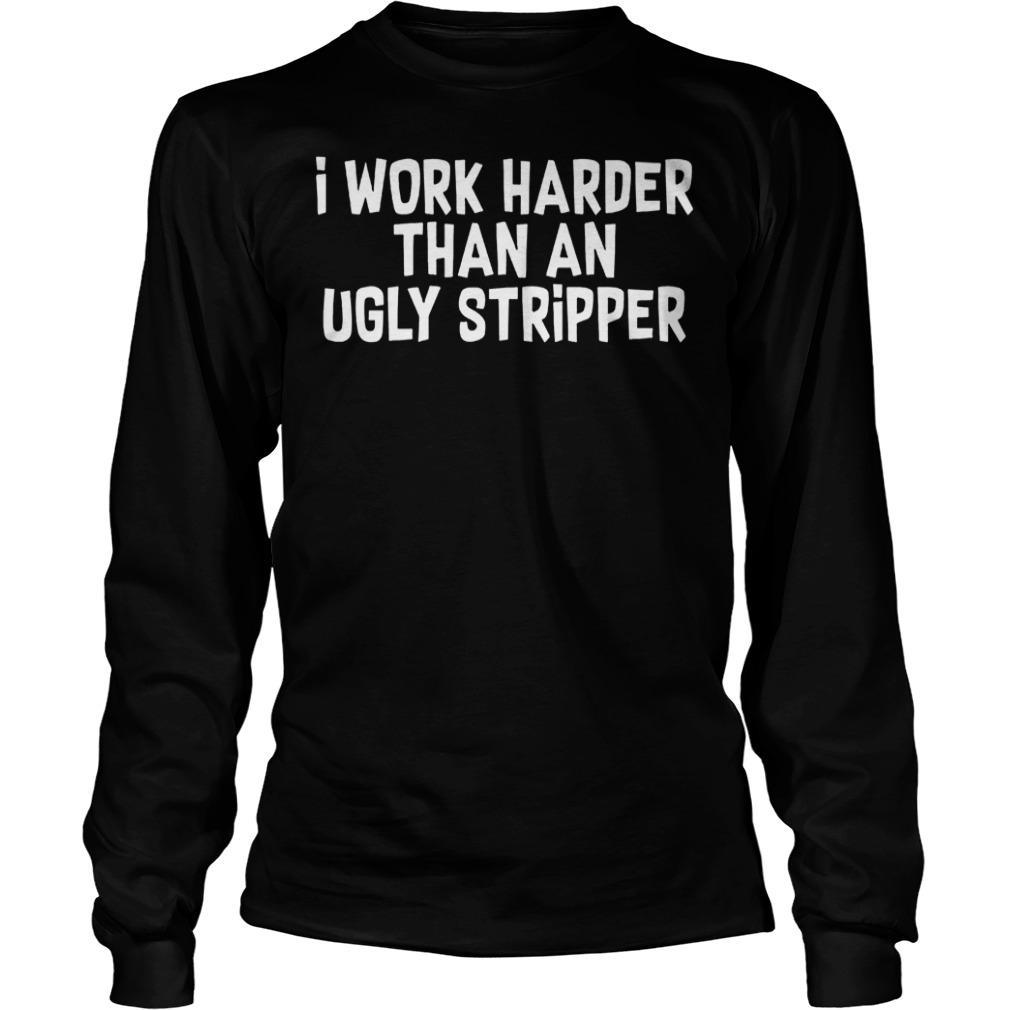 I Work Harder Than An Ugly Stripper Shirt Longsleeve Tee Unisex