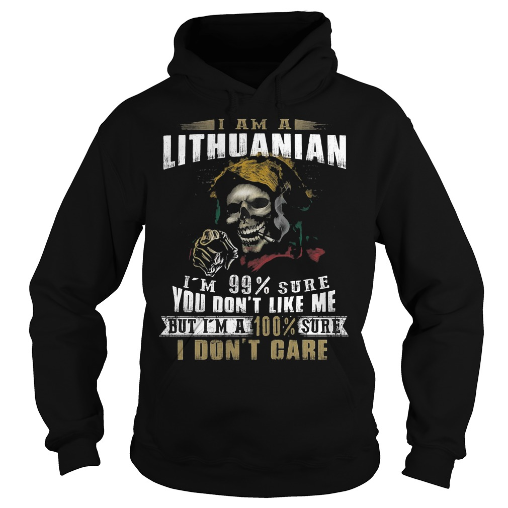 I am a Lithuanian I'm 99 sure you don't like me but I'm a 100% sure I don't care shirt Hoodie
