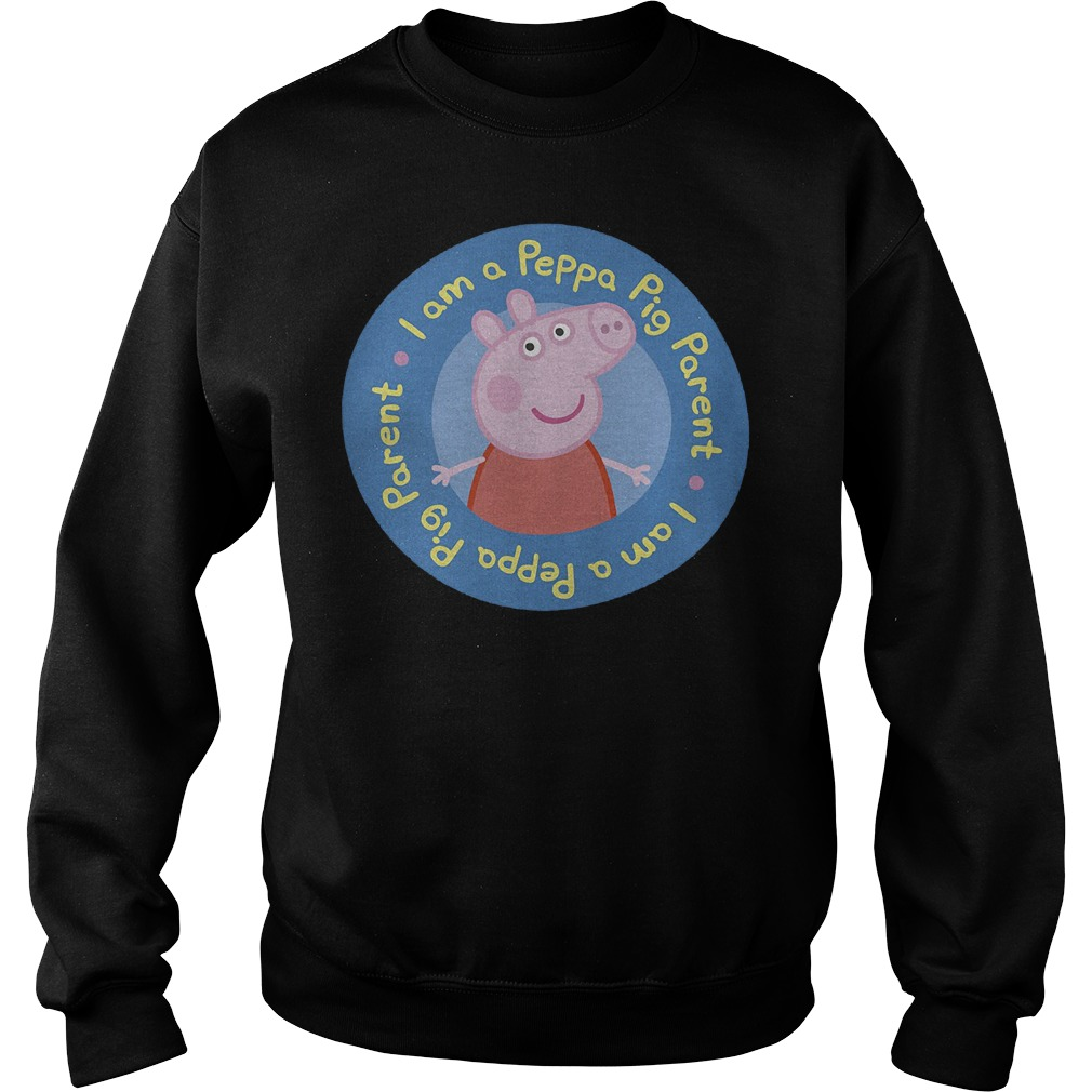 I am a Peppa Pig parent shirt Sweatshirt Unisex