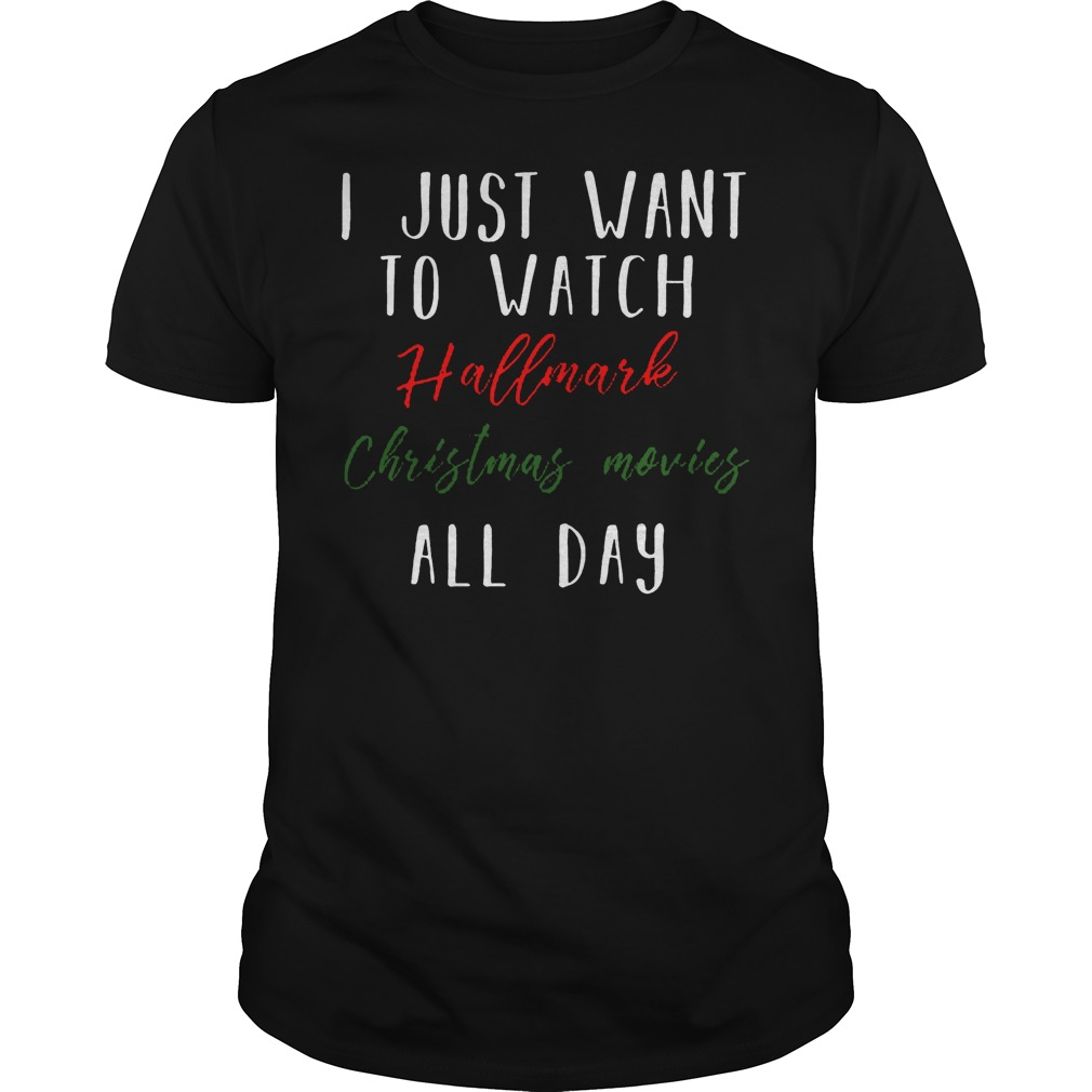 I just want to watch Hallmark Christmas movies all day shirt